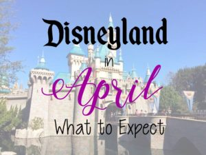 Disneyland in April: What to Expect