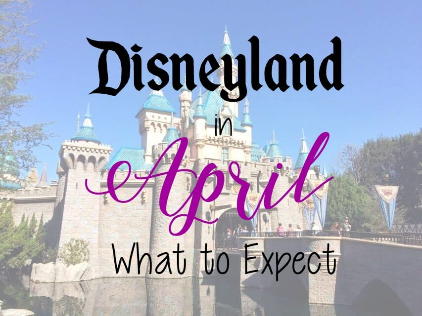 "Text ""Disneyland in April What to Expect"" over a picture of Sleeping Beauty Castle at Disneyland in Anaheim California."